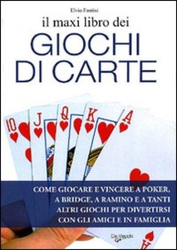 Il maxi libro dei giochi di carte. Come giocare e vincere a poker, a bridge, a ramino e a tanti altri giochi per divertirsi con gli amici e in famiglia - Elvio Fantini |