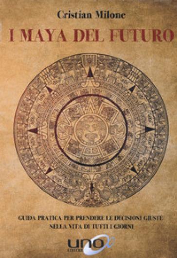 I maya del futuro. Guida pratica per prendere le decisioni giuste nella vita di tutti i giorni - Cristian Milone |
