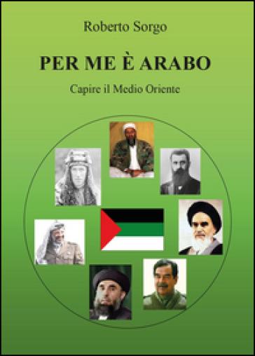 Per me è arabo. Capire il Medio Oriente - Roberto Sorgo |