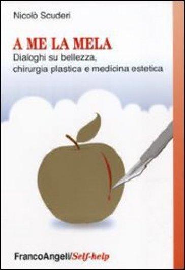 A me la mela. Dialoghi sulla bellezza, la chirurgia plastica e medicina estetica - Nicolò Scuderi   Rochesterscifianimecon.com