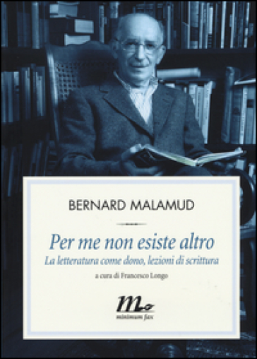 Per me non esiste altro. La letteratura come dono, lezioni di scrittura - Bernard Malamud   Rochesterscifianimecon.com