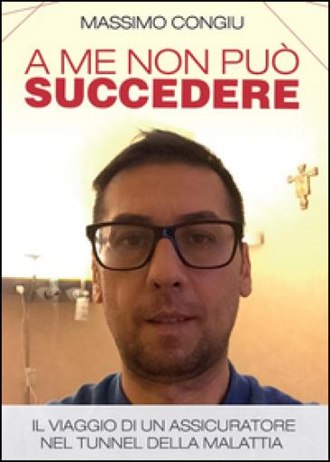 A me non può succedere. Il viaggio di un assicuratore nel tunnel della malattia - Massimo Congiu | Ericsfund.org