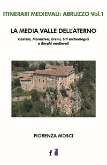 La media valle dell'Aterno. Castelli, monasteri, eremi, siti archeologici e borghi medievali - Fiorenza Mosci |