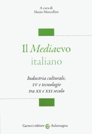 Il mediaevo italiano. Industria culturale, TV e tecnologie tra XX e XXI secolo - M. Morcellini |