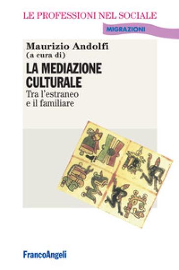 La mediazione culturale. Tra l'estraneo e il familiare - Maurizio Andolfi |
