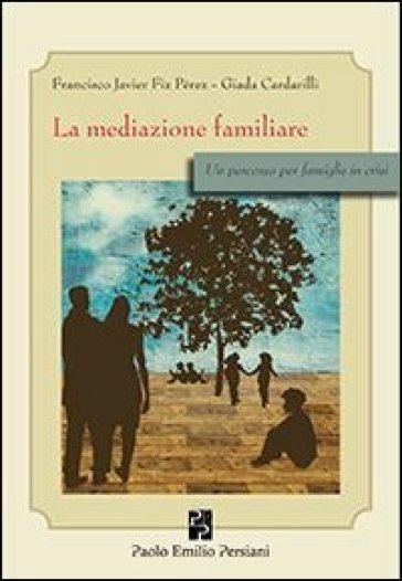La mediazione familiare. Un percorso per famiglie in crisi - Francisco J. Fiz Perez |