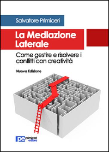La mediazione laterale. Come gestire e risolvere i conflitti con creatività - Salvatore Primiceri |