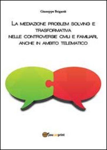 La mediazione problem solving e trasformativa nelle controversie civili e familiari, anche in ambito telematico - Giuseppe Briganti |