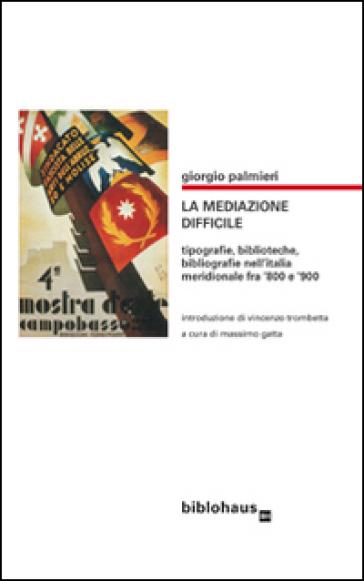 La mediazone difficile. Tipografie, biblioteche, bibliografie nell'Italia meridionale fra '800 e '900 - Giorgio Palmieri |