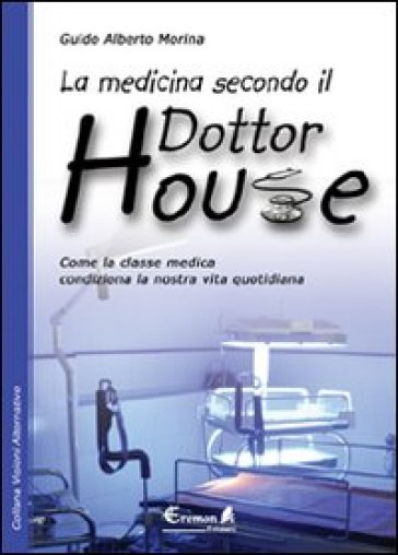 La medicina secondo il dottor House. Come la classe medica condiziona la nostra vita - Guido A. Morina | Thecosgala.com