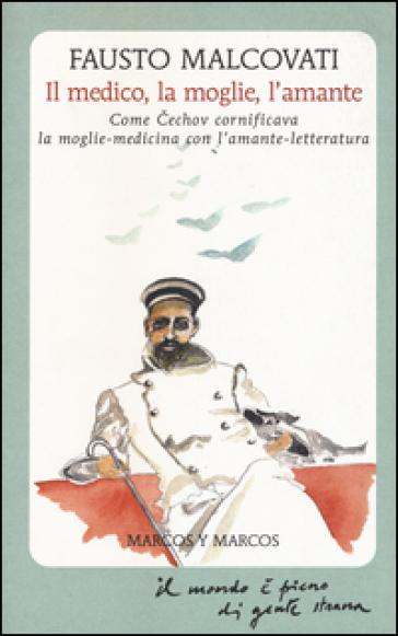 Il medico, la moglie, l'amante. Come Cechov cornificava la moglie-medicina con l'amante-letteratura - Fausto Malcovati |