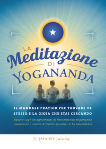 La meditazione di Yogananda. Il manuale pratico per trovare te stesso e la gioia che stai cercando - Jayadev Jaerschky | Thecosgala.com