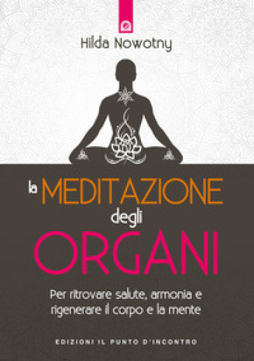 La meditazione degli organi. Per ritrovare salute, armonia e rigenerare il corpo e la mente - Hilda Nowotny | Rochesterscifianimecon.com