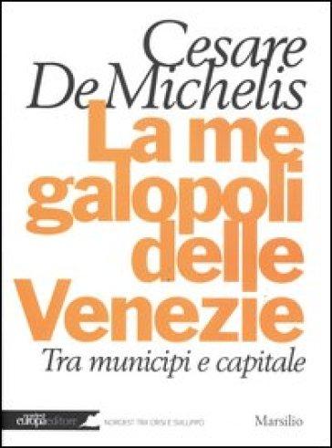 La megalopoli delle Venezie. Tra municipi e capitale - Cesare G. De Michelis |