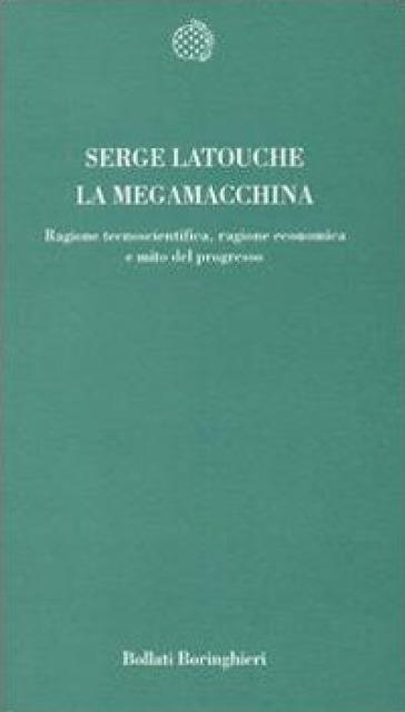 La megamacchina. Ragione tecnoscientifica, ragione economica e mito del progresso - Serge Latouche   Thecosgala.com