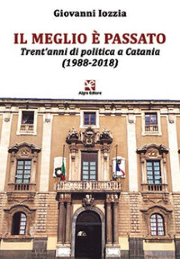 Il meglio è passato. Trent'anni di politica a Catania (1988-2018) - Giovanni Iozzia | Jonathanterrington.com
