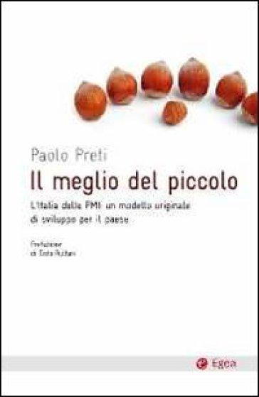 Il meglio del piccolo. L'Italia delle PMI: un modello originale di sviluppo per il Paese - Paolo Preti | Jonathanterrington.com