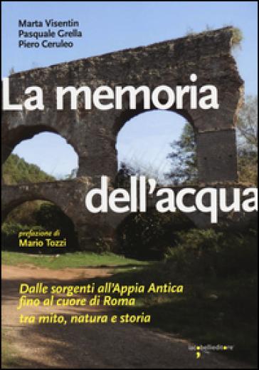 La memoria dell'acqua. Dalle sorgenti all'Appia antica fino al cuore di Roma tra mito, natura e storia - Marta Visentin | Rochesterscifianimecon.com