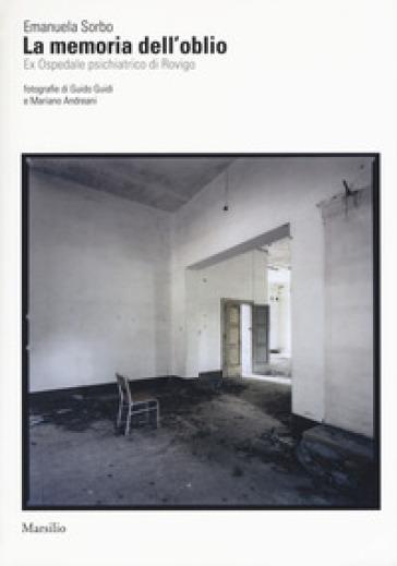 La memoria dell'oblio. Es Ospedale psichiatrico di Rovigo. Ediz. illustrata
