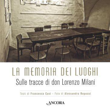 La memoria dei luoghi. Sulle tracce di don Lorenzo Milani - Francesca Cosi  