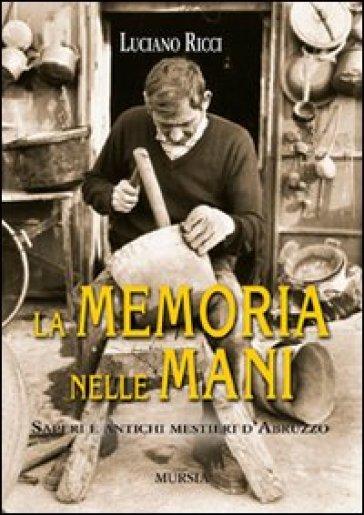 La memoria nelle mani. Saperi e antichi mestieri d'Abruzzo - Luciano Ricci   Rochesterscifianimecon.com