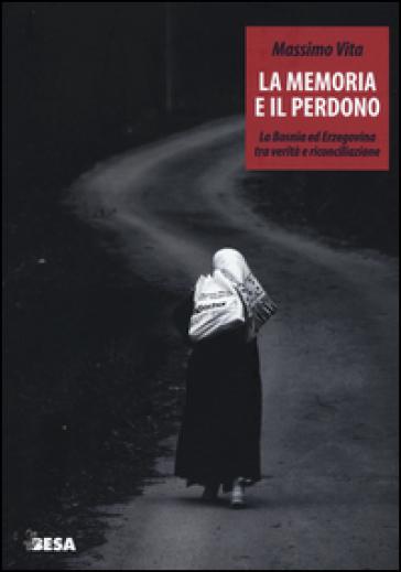 La memoria e il perdono. La Bosnia ed Erzegovina tra verità e riconciliazione - Massimo Vita |