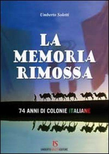 La memoria rimossa. 74 anni di colonie italiane - Umberto Soletti |