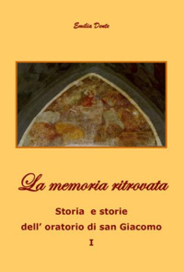 La memoria ritrovata. Storia e storie dell'oratorio di San Giacomo. 1. - Emilia Dente |