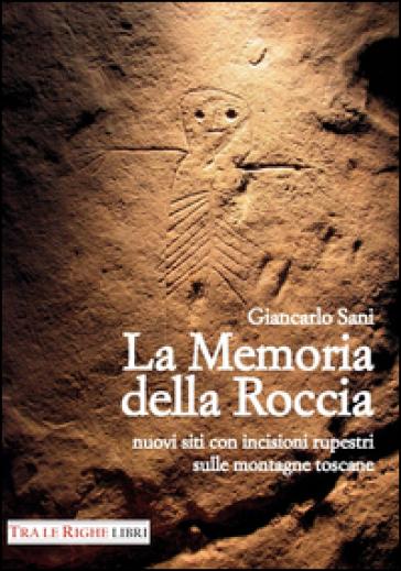 La memoria della roccia. Nuovi siti con incisioni rupestri sulle montagne toscane - Giancarlo Sani | Jonathanterrington.com