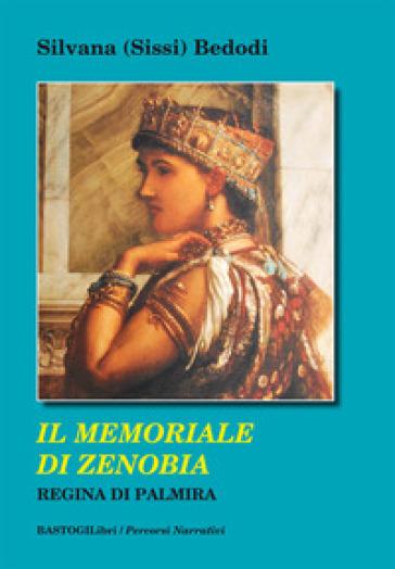 Il memoriale di Zenobia regina di Palmira - Silvana Sissi Bedodi |