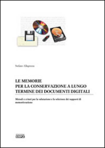 Le memorie per la conservazione a lungo termine dei documenti digitali. Metodi e criteri per la valutazione e la selezione dei supporti di memorizzazione - Stefano Allegrezza |