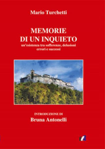 Le memorie di un inquieto. Un'esistenza tra sofferenze, delusioni errori e successi - Mario Turchetti |