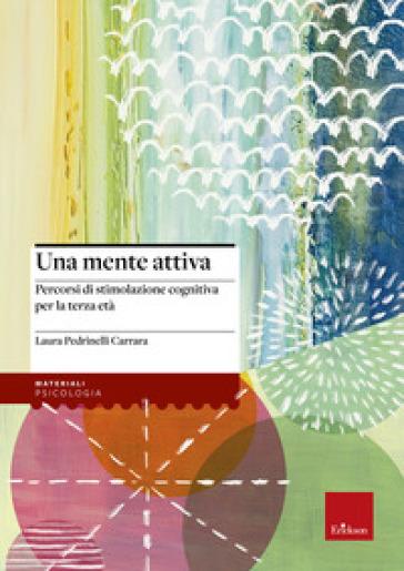 Una mente attiva. Percorsi di stimolazione cognitiva per la terza età - Laura Pedrinelli Carrara pdf epub
