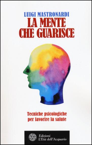 La mente che guarisce. Tecniche psicologiche per favorire la salute - Luigi Mastronardi   Rochesterscifianimecon.com