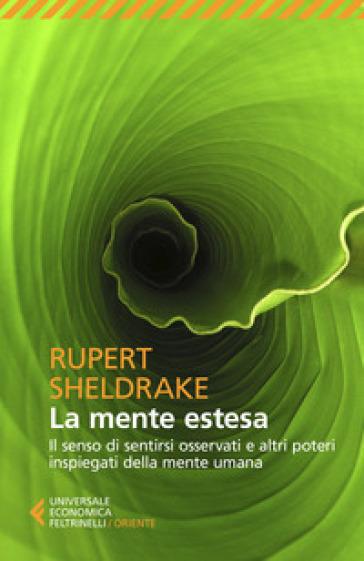 La mente estesa. Il senso di sentirsi osservati e altri poteri inspiegati della mente umana - Rupert Sheldrake |