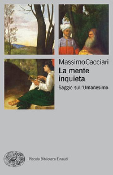 La mente inquieta. Saggio sull'Umanesimo - Massimo Cacciari | Thecosgala.com