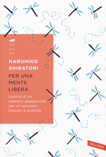 Per una mente libera. Lezioni di un maestro giapponese per un pensiero limpido e potente - Haruhiko Shiratori  