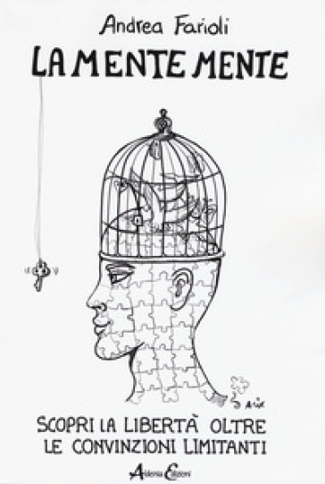 La mente mente. Scopri la libertà oltre le convinzioni limitanti - Andrea Farioli  