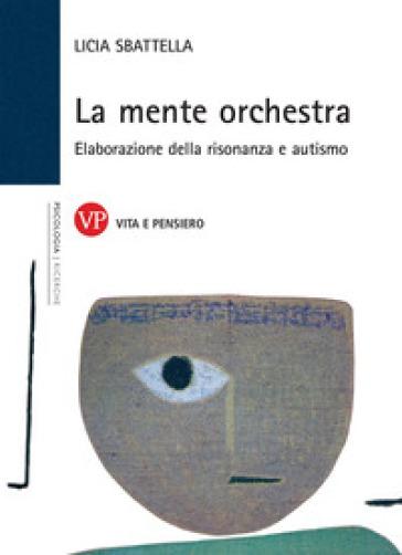 La mente orchestra. Elaborazione della risonanza e autismo - Licia Sbattella |