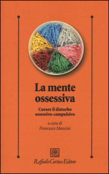 La mente ossessiva. Curare il disturbo ossessivo-compulsivo - F. Mancini   Thecosgala.com