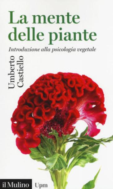La mente delle piante. Introduzione alla psicologia vegetale - Umberto Castiello |