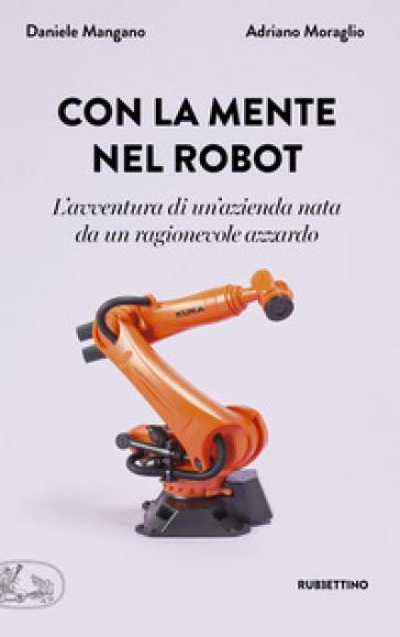 Con la mente nel robot. L'avventura di un'azienda nata da un ragionevole azzardo - Adriano Moraglio | Thecosgala.com