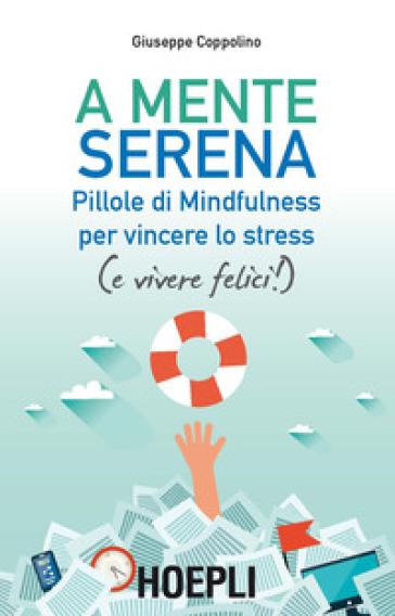 A mente serena. Pillole di mindfulness per vincere lo stress (e vivere felici!) - Giuseppe Coppolino |