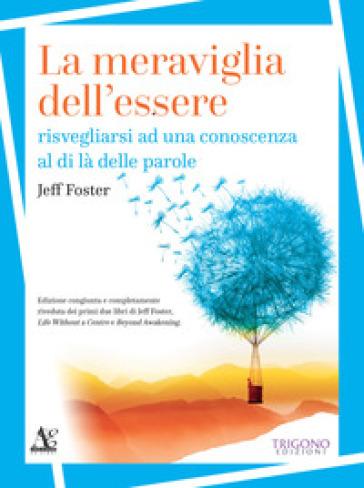 La meraviglia dell'essere. Risvegliarsi ad una conoscenza al di là delle parole - Jeff Foster |