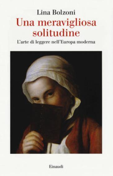 Una meravigliosa solitudine. L'arte di leggere nell'Europa moderna - Lina Bolzoni |