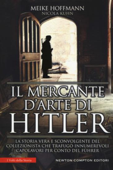 Il mercante d'arte di Hitler. La storia vera e sconvolgente del collezionista che trafugò innumerevoli capolavori per conto del Fuhrer - Meike Hoffman |