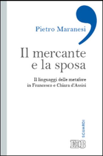 Il mercante e la sposa. Il linguaggio delle metafore in Francesco e Chiara d'Assisi - Pietro Maranesi   Jonathanterrington.com