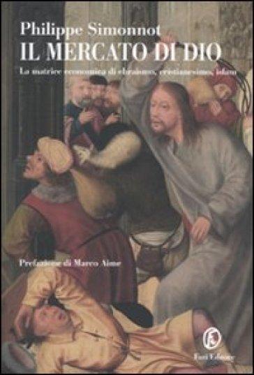 Il mercato di Dio. La matrice economica di ebraismo, cristianesimo, Islam - Philippe Simonnot |