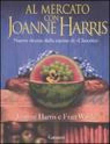 Al mercato con Joanne Harris. Nuove ricette dalla cucina di «Chocolat» - Joanne Harris | Rochesterscifianimecon.com