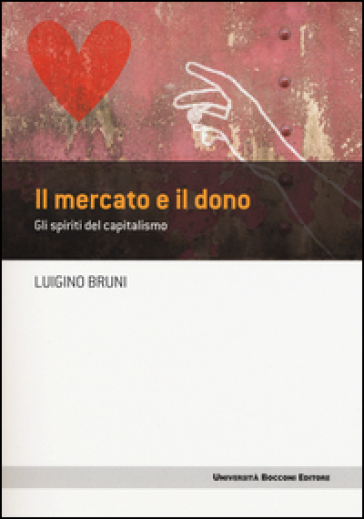 Il mercato e il dono. Gli spiriti del capitalismo - Luigino Bruni |